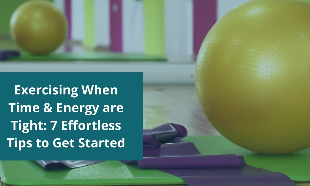 Exercising When Time and Energy are Tight: 7 Effortless Tips to Get Started