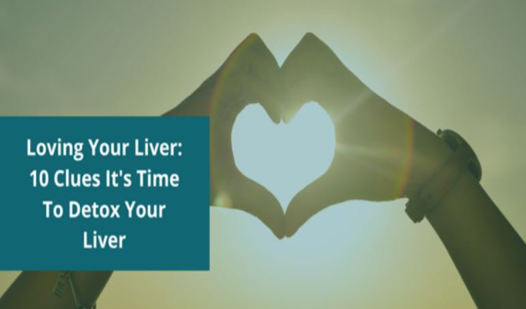 Loving Your Liver: 10 Clues It's Time To Detox Your Liver
