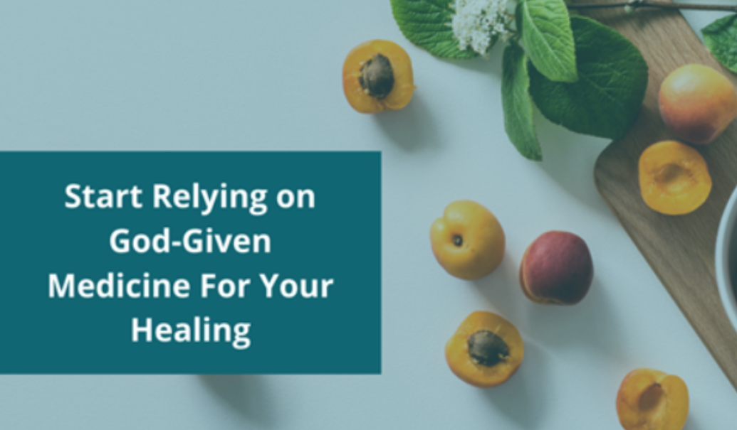 Start Relying on God-Given Medicine For Your Healing