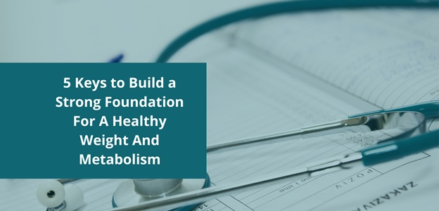 5 Keys to Build a Strong Foundation For A Healthy Weight And Metabolism