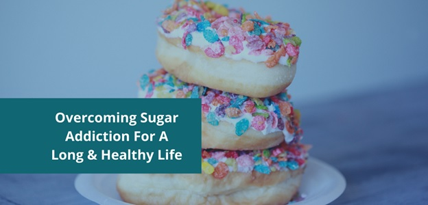 Overcoming Sugar Addiction For A Long & Healthy Life