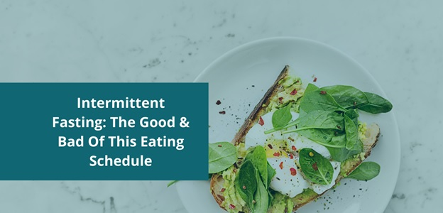 Intermittent Fasting: The Good & Bad Of This Eating Schedule
