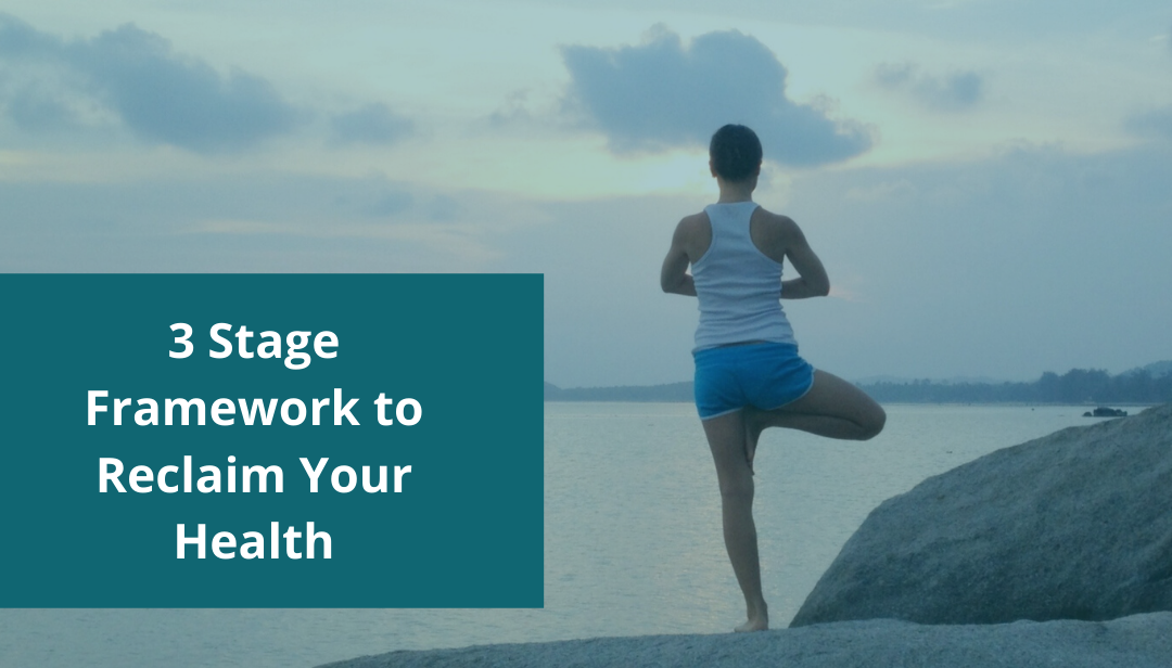 3 Stage Framework to Reclaim Your Health