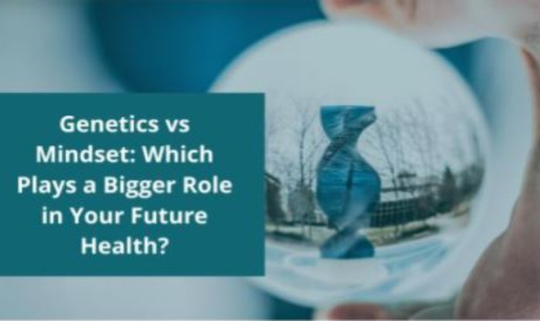 Genetics vs Mindset: Which Plays a Bigger Role in Your Future Health?