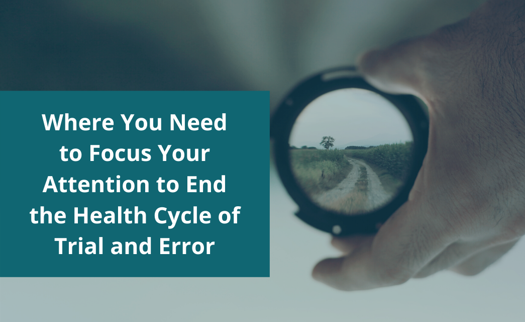Where You Need to Focus Your Attention to End the Health Cycle of Trial and Error