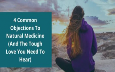 4 Common Objections To Natural Medicine (And The Tough Love You Need To Hear)