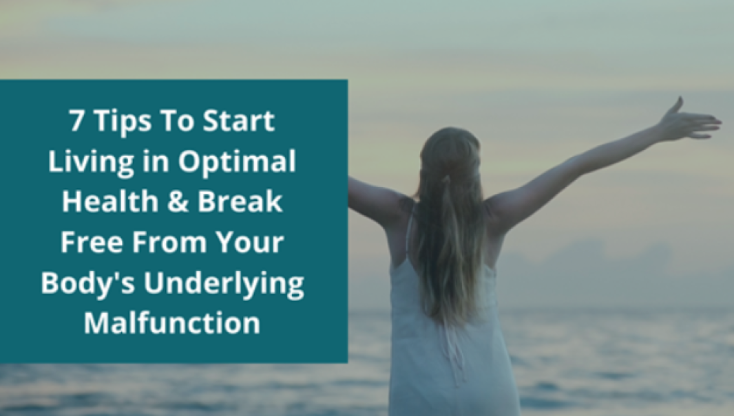 7 Tips To Start Living in Optimal Health & Break Free From Your Body's Underlying Malfunction
