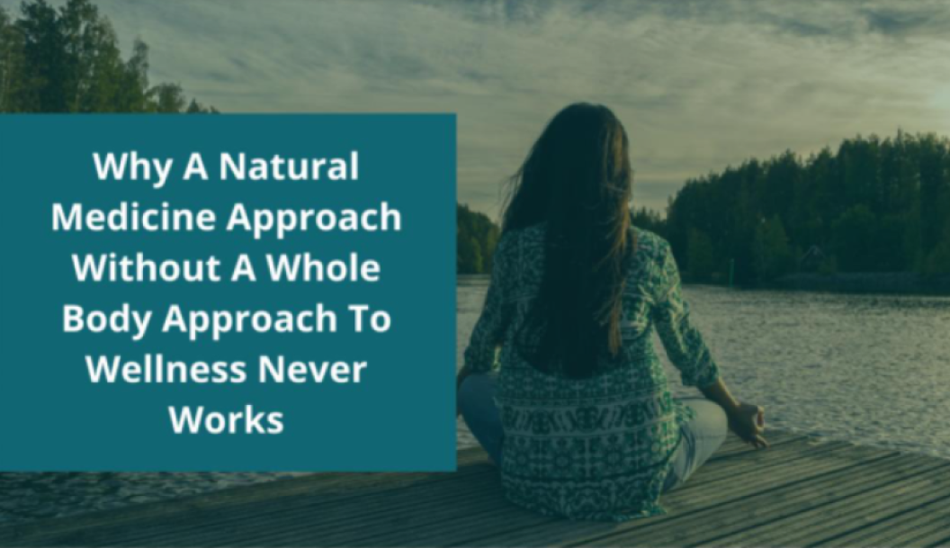 Why A Natural Medicine Approach Without A Whole Body Approach To Wellness Never Works