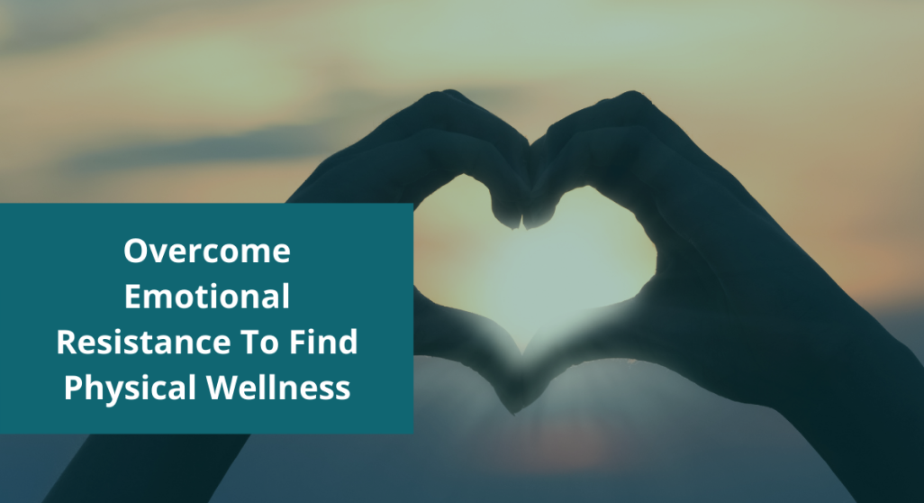 Overcome Emotional Resistance To Find Physical Wellness