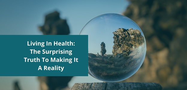 Living In Health: The Surprising Truth To Making It A Reality