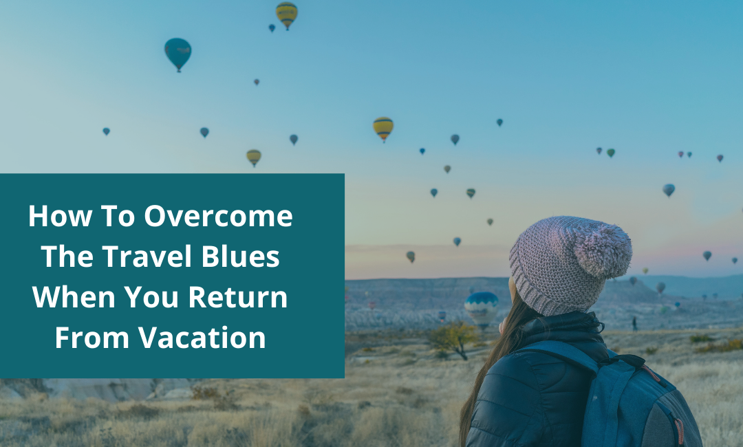 How To Overcome The Travel Blues When You Return From Vacation